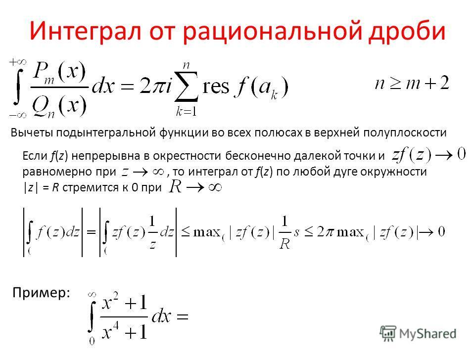 Интеграл от рациональной дроби Вычеты подынтегральной функции во всех полюсах в верхней полуплоскости Пример: Если f(z) непрерывна в окрестности бесконечно далекой точки и равномерно при, то интеграл от f(z) по любой дуге окружности |z| = R стремится