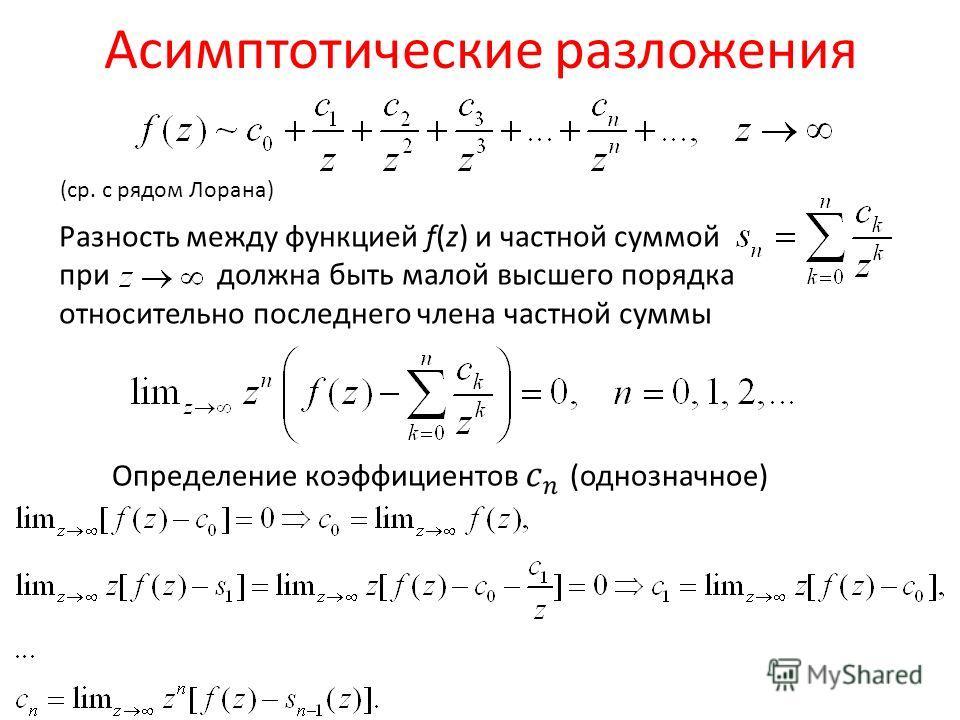 Асимптотические разложения Разность между функцией f(z) и частной суммой при должна быть малой высшего порядка относительно последнего члена частной суммы Определение коэффициентов (однозначное) (ср. с рядом Лорана)