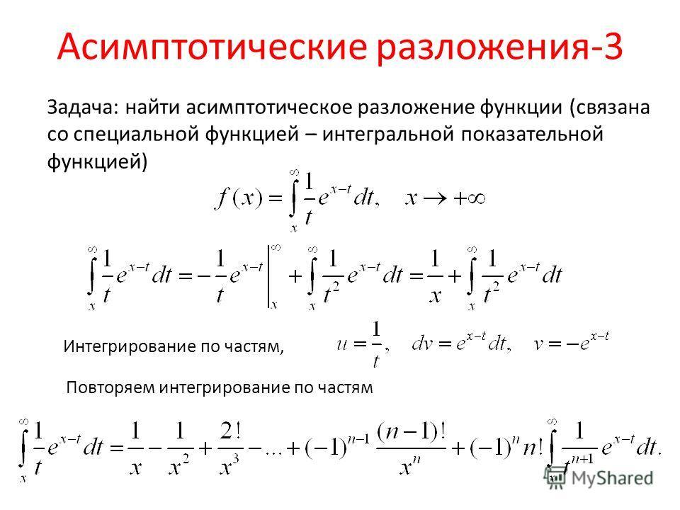 Асимптотические разложения-3 Задача: найти асимптотическое разложение функции (связана со специальной функцией – интегральной показательной функцией) Интегрирование по частям, Повторяем интегрирование по частям