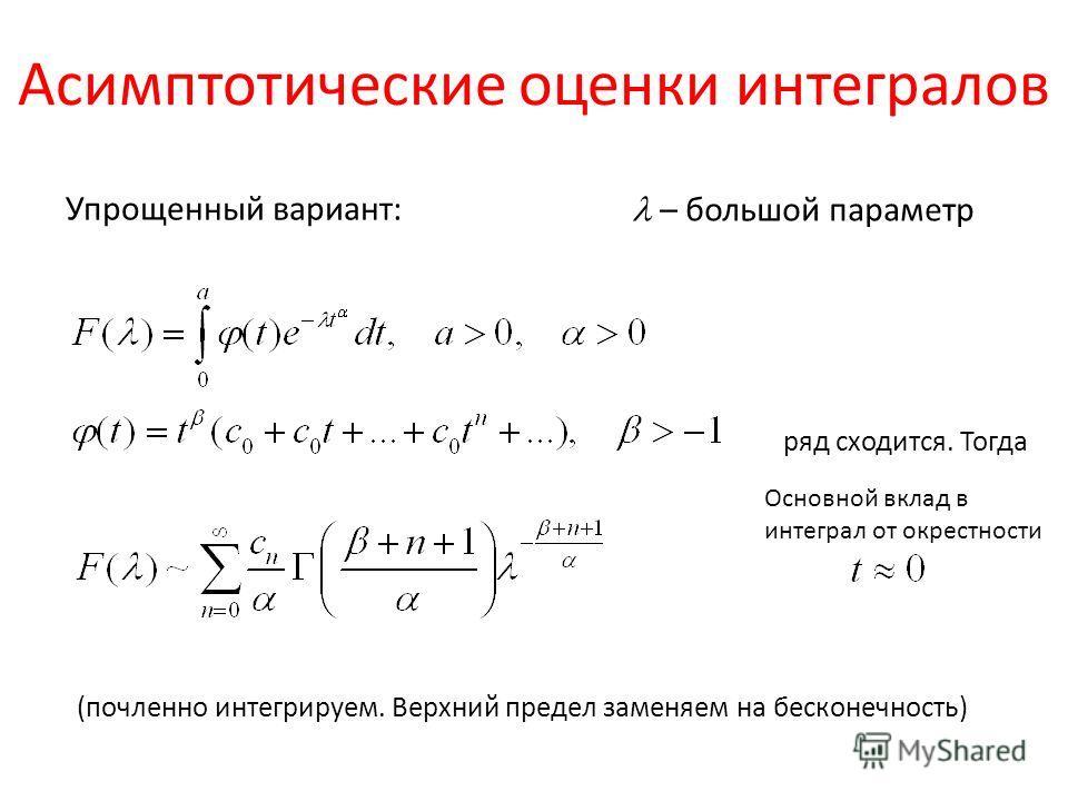 Асимптотические оценки интегралов – большой параметр Упрощенный вариант: ряд сходится. Тогда (почленно интегрируем. Верхний предел заменяем на бесконечность) Основной вклад в интеграл от окрестности