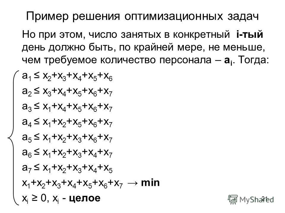 21 Пример решения оптимизационных задач Но при этом, число занятых в конкретный i-тый день должно быть, по крайней мере, не меньше, чем требуемое количество персонала – a i. Тогда: а 1 х 2 +х 3 +х 4 +х 5 +х 6 а 2 х 3 +х 4 +х 5 +х 6 +х 7 а 3 х 1 +х 4
