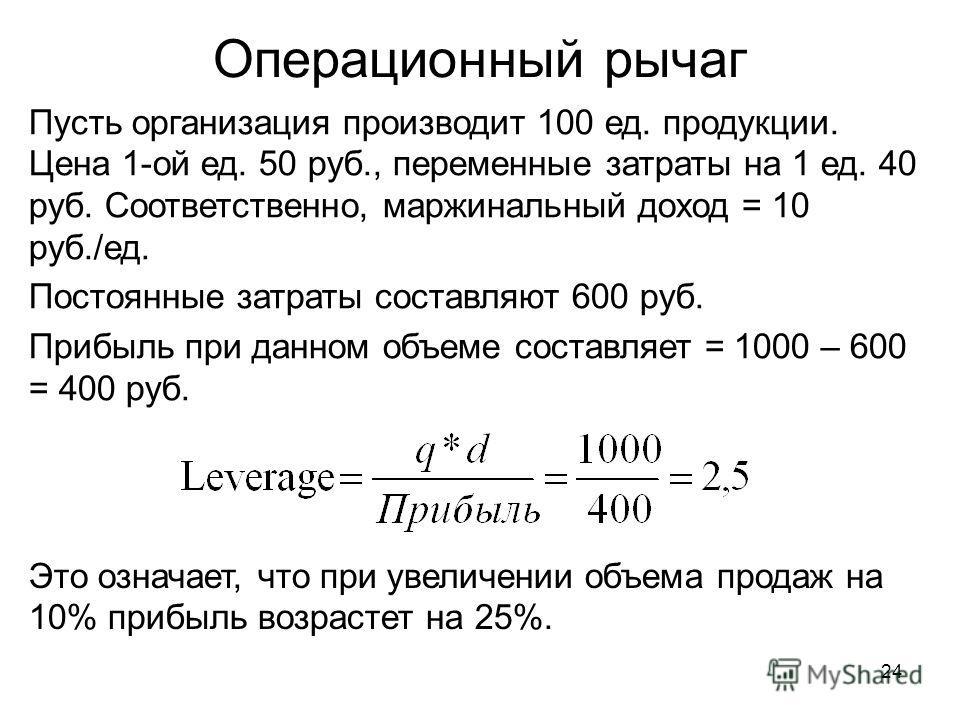 24 Операционный рычаг Пусть организация производит 100 ед. продукции. Цена 1-ой ед. 50 руб., переменные затраты на 1 ед. 40 руб. Соответственно, маржинальный доход = 10 руб./ед. Постоянные затраты составляют 600 руб. Прибыль при данном объеме составл