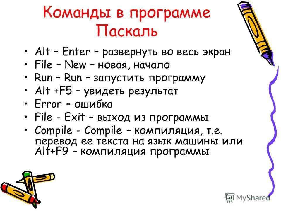 Команды в программе Паскаль Alt – Enter – развернуть во весь экран File – New – новая, начало Run – Run – запустить программу Alt +F5 – увидеть результат Error – ошибка File - Exit – выход из программы Compile - Compile – компиляция, т.е. перевод ее