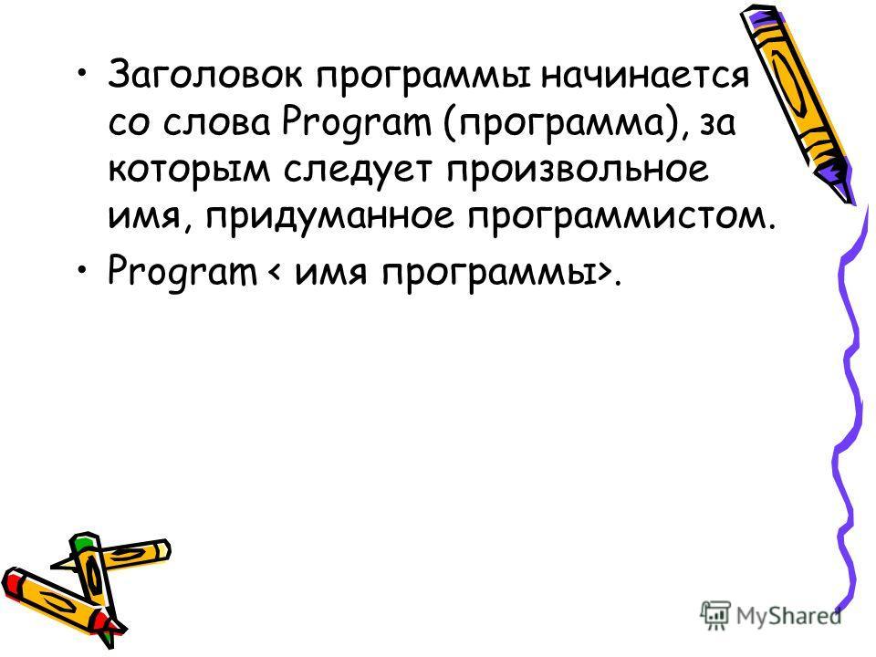 Заголовок программы начинается со слова Program (программа), за которым следует произвольное имя, придуманное программистом. Program.