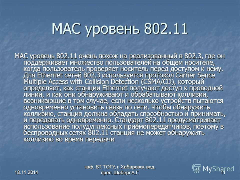 18.11.2014 каф. ВТ, ТОГУ, г. Хабаровск, вед. преп. Шоберг А.Г.11 MAC уровень 802.11 MAC уровень 802.11 очень похож на реализованный в 802.3, где он поддерживает множество пользователей на общем носителе, когда пользователь проверяет носитель перед до