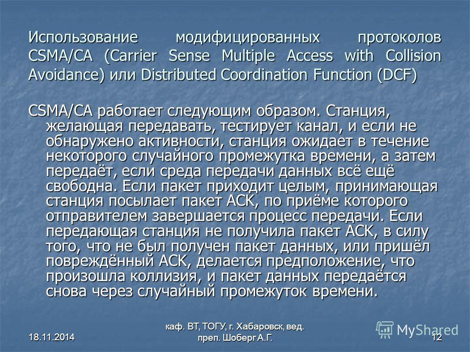 18.11.2014 каф. ВТ, ТОГУ, г. Хабаровск, вед. преп. Шоберг А.Г.12 Использование модифицированных протоколов CSMA/CA (Carrier Sense Multiple Access with Collision Avoidance) или Distributed Coordination Function (DCF) CSMA/CA работает следующим образом