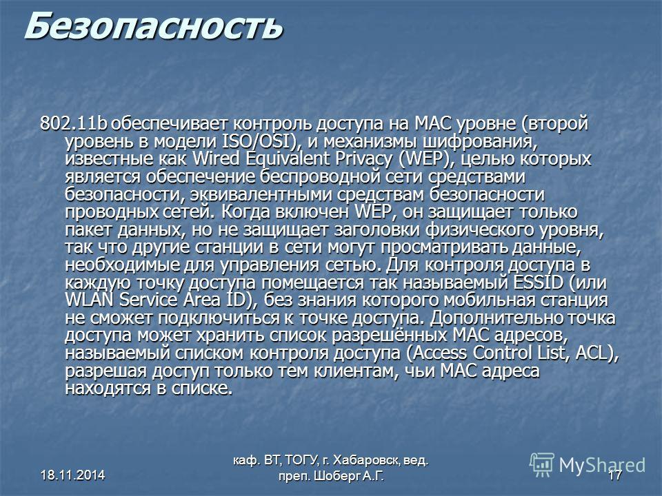 18.11.2014 каф. ВТ, ТОГУ, г. Хабаровск, вед. преп. Шоберг А.Г.17 Безопасность 802.11b обеспечивает контроль доступа на MAC уровне (второй уровень в модели ISO/OSI), и механизмы шифрования, известные как Wired Equivalent Privacy (WEP), целью которых я