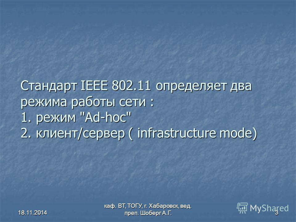 18.11.2014 каф. ВТ, ТОГУ, г. Хабаровск, вед. преп. Шоберг А.Г.3 Стандарт IEEE 802.11 определяет два режима работы сети : 1. режим Ad-hoc 2. клиент/сервер ( infrastructure mode)