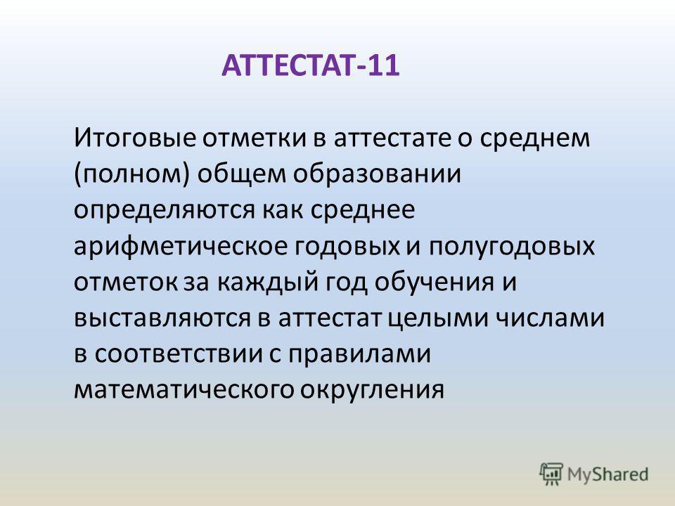 АТТЕСТАТ-11 Итоговые отметки в аттестате о среднем (полном) общем образовании определяются как среднее арифметическое годовых и полугодовых отметок за каждый год обучения и выставляются в аттестат целыми числами в соответствии с правилами математичес