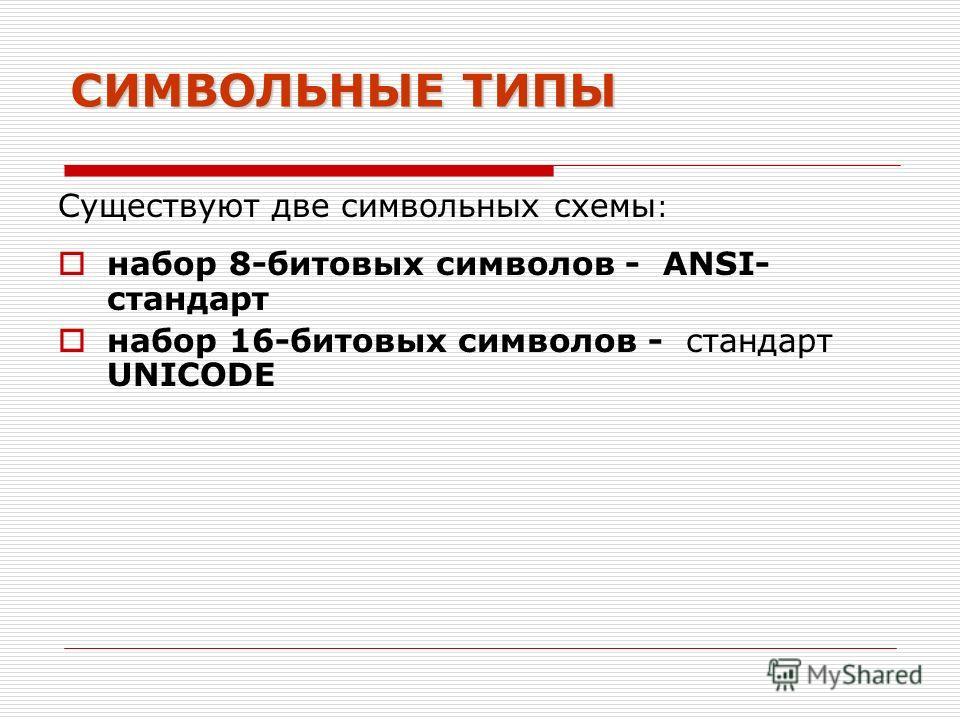 СИМВОЛЬНЫЕ ТИПЫ Существуют две символьных схемы : набор 8-битовых символов - ANSI- стандарт набор 16-битовых символов - стандарт UNICODE
