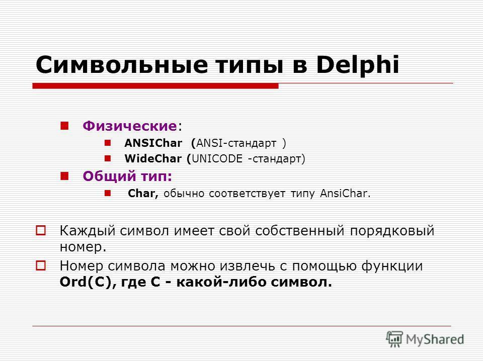 Символьные типы в Delphi Физические: ANSIChar (ANSI-стандарт ) WideChar (UNICODE -стандарт) Общий тип: Char, обычно соответствует типу AnsiChar. Каждый символ имеет свой собственный порядковый номер. Номер символа можно извлечь с помощью функции Ord(