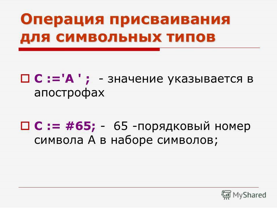 Операция присваивания для символьных типов С :='А ' ; - значение указывается в апострофах С := #65; - 65 -порядковый номер символа А в наборе символов;