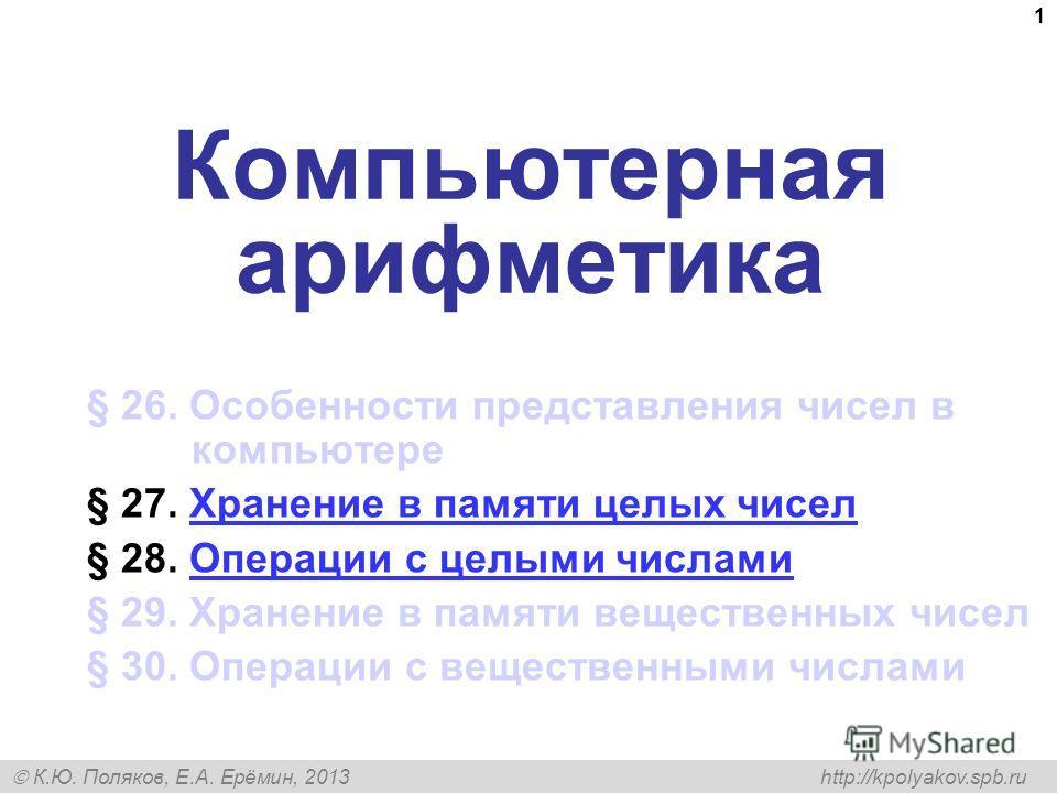 К.Ю. Поляков, Е.А. Ерёмин, 2013 http://kpolyakov.spb.ru 1 Компьютерная арифметика § 26. Особенности представления чисел в компьютере § 27. Хранение в памяти целых чисел Хранение в памяти целых чисел § 28. Операции с целыми числами Операции с целыми ч