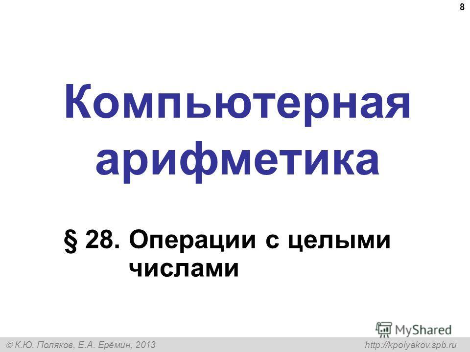 К.Ю. Поляков, Е.А. Ерёмин, 2013 http://kpolyakov.spb.ru Компьютерная арифметика § 28. Операции с целыми числами 8