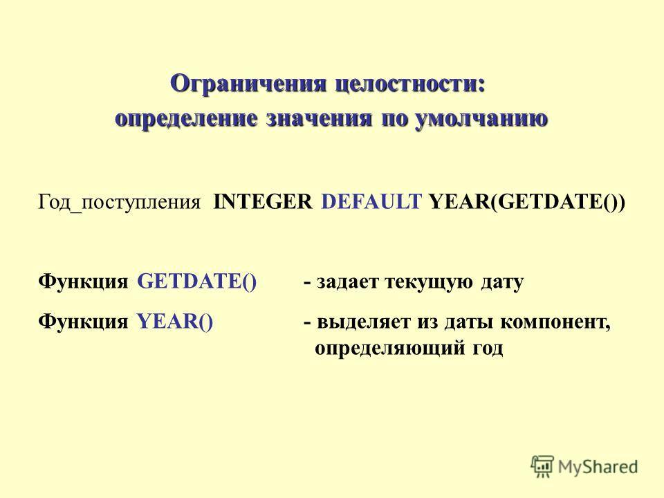 Ограничения целостности: определение значения по умолчанию Год_поступления INTEGER DEFAULT YEAR(GETDATE()) Функция GETDATE()- задает текущую дату Функция YEAR() - выделяет из даты компонент, определяющий год