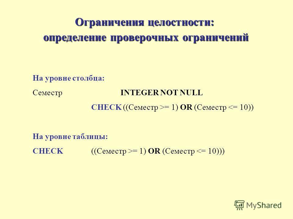 Ограничения целостности: определение проверочных ограничений На уровне столбца: СеместрINTEGER NOT NULL CHECK ((Семестр >= 1) OR (Семестр = 1) OR (Семестр