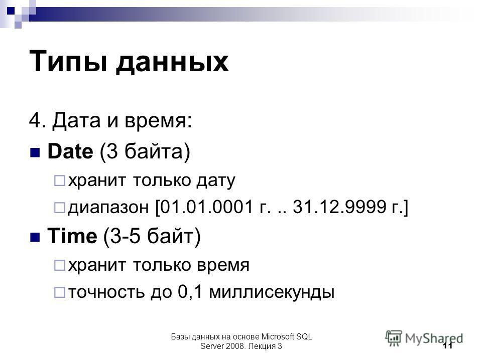 Типы данных 4. Дата и время: Date (3 байта) хранит только дату диапазон [01.01.0001 г... 31.12.9999 г.] Time (3-5 байт) хранит только время точность до 0,1 миллисекунды Базы данных на основе Microsoft SQL Server 2008. Лекция 3 11