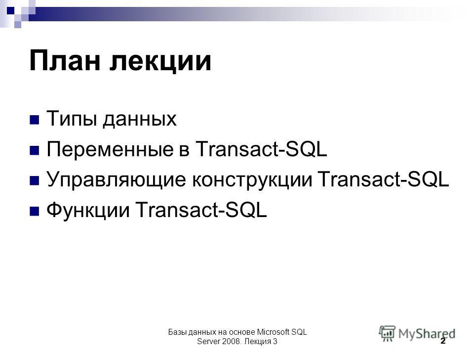 Базы данных на основе Microsoft SQL Server 2008. Лекция 3 2 План лекции Типы данных Переменные в Transact-SQL Управляющие конструкции Transact-SQL Функции Transact-SQL