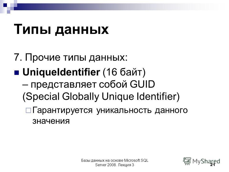 Типы данных 7. Прочие типы данных: UniqueIdentifier (16 байт) – представляет собой GUID (Special Globally Unique Identifier) Гарантируется уникальность данного значения Базы данных на основе Microsoft SQL Server 2008. Лекция 3 21