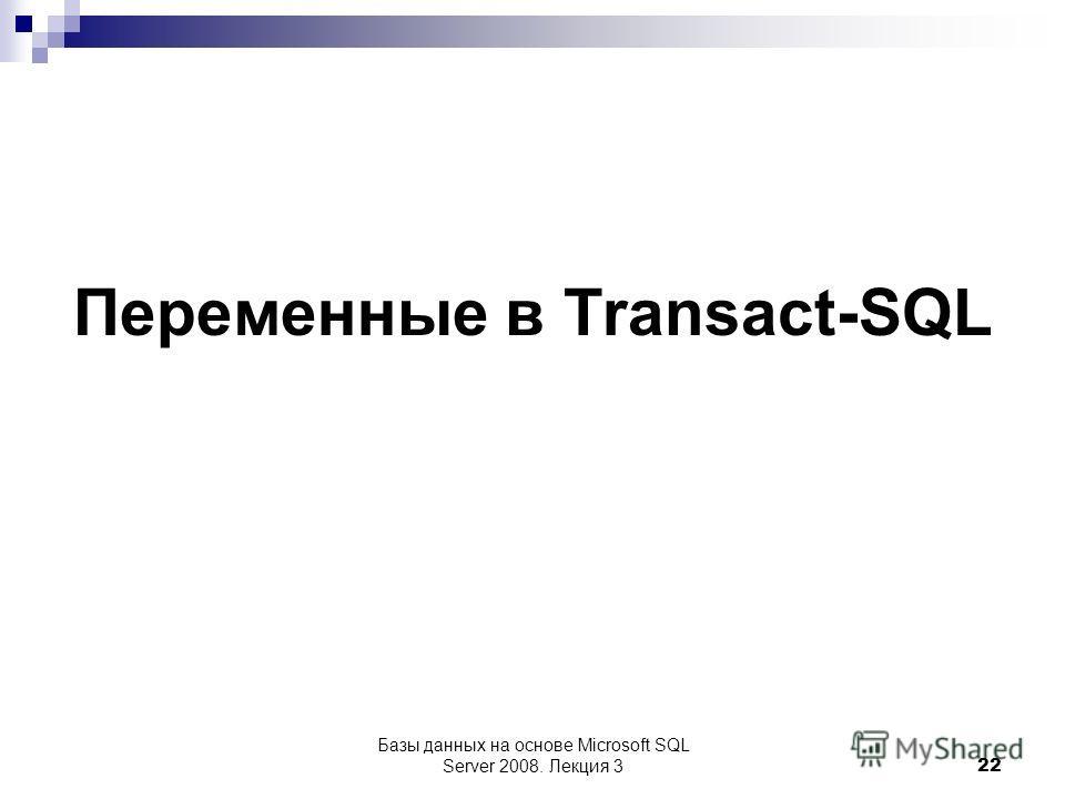 Переменные в Transact-SQL Базы данных на основе Microsoft SQL Server 2008. Лекция 3 22