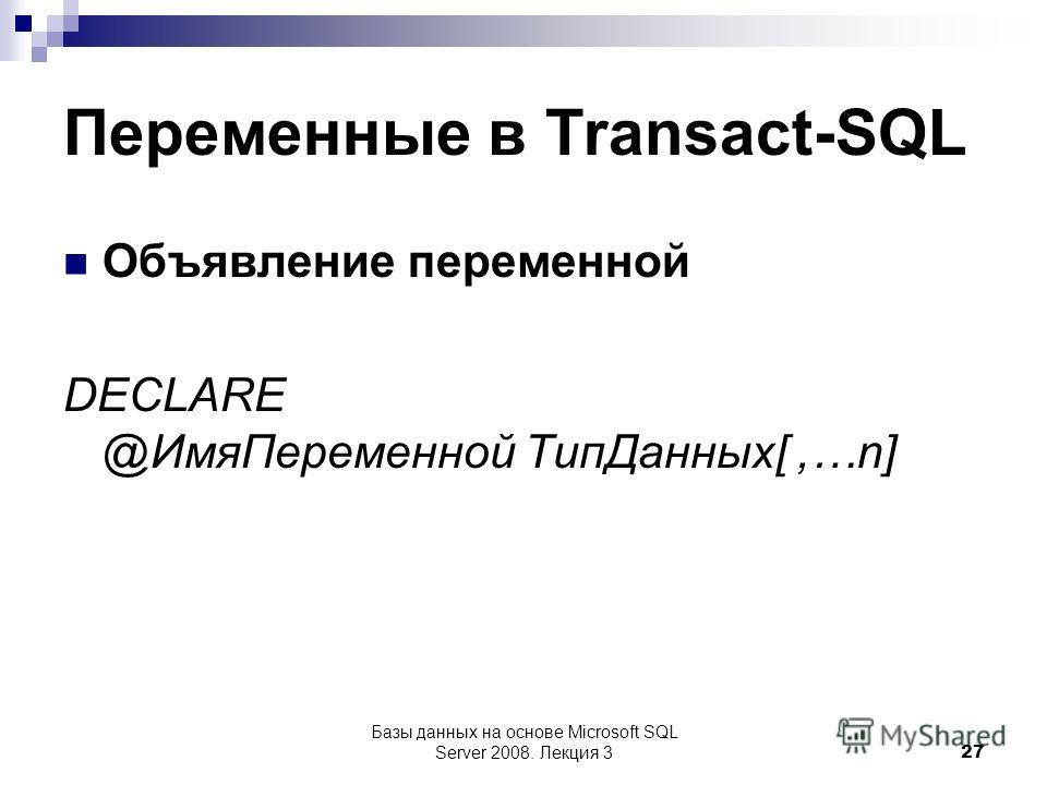 Переменные в Transact-SQL Объявление переменной DECLARE @Имя Переменной Тип Данных[,…n] Базы данных на основе Microsoft SQL Server 2008. Лекция 3 27