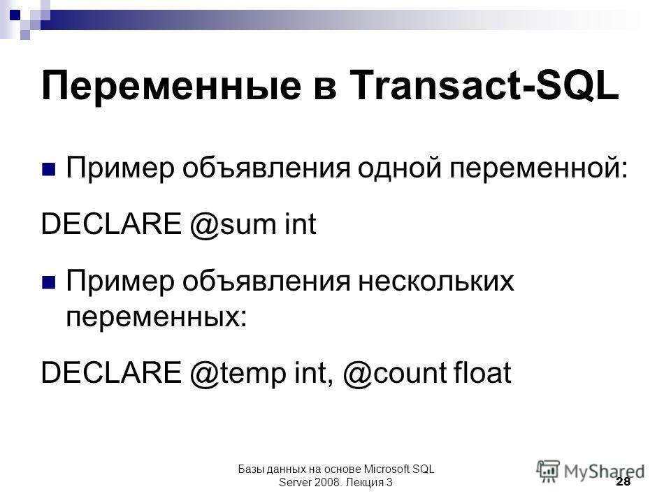 Переменные в Transact-SQL Пример объявления одной переменной: DECLARE @sum int Пример объявления нескольких переменных: DECLARE @temp int, @count float Базы данных на основе Microsoft SQL Server 2008. Лекция 3 28