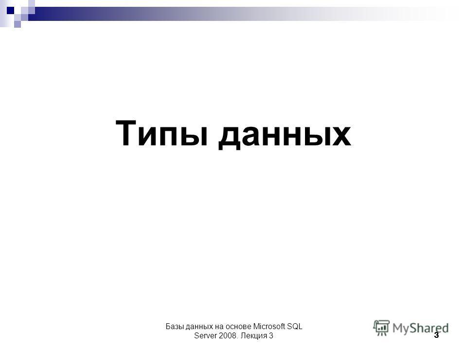 Базы данных на основе Microsoft SQL Server 2008. Лекция 3 3 Типы данных