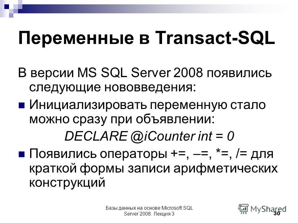 Переменные в Transact-SQL В версии MS SQL Server 2008 появились следующие нововведения: Инициализировать переменную стало можно сразу при объявлении: DECLARE @iCounter int = 0 Появились операторы +=, –=, *=, /= для краткой формы записи арифметических