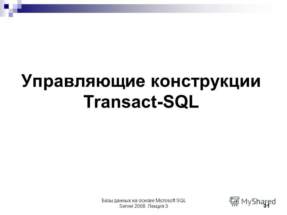 Управляющие конструкции Transact-SQL Базы данных на основе Microsoft SQL Server 2008. Лекция 3 31