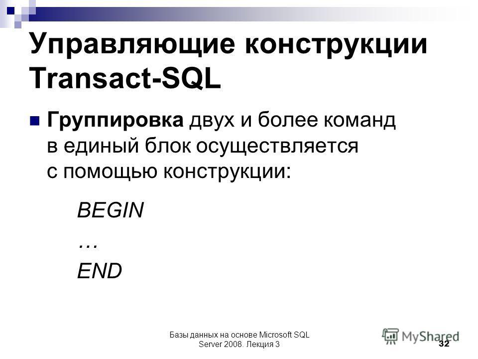 Управляющие конструкции Transact-SQL Группировка двух и более команд в единый блок осуществляется с помощью конструкции: BEGIN … END Базы данных на основе Microsoft SQL Server 2008. Лекция 3 32