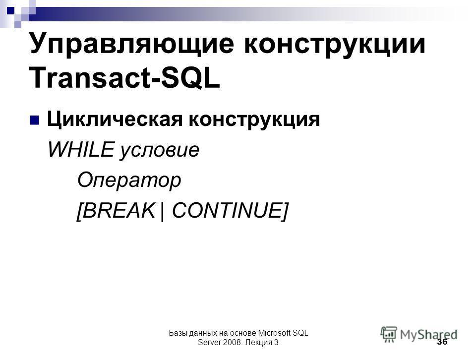 Управляющие конструкции Transact-SQL Циклическая конструкция WHILE условие Оператор [BREAK | CONTINUE] Базы данных на основе Microsoft SQL Server 2008. Лекция 3 36