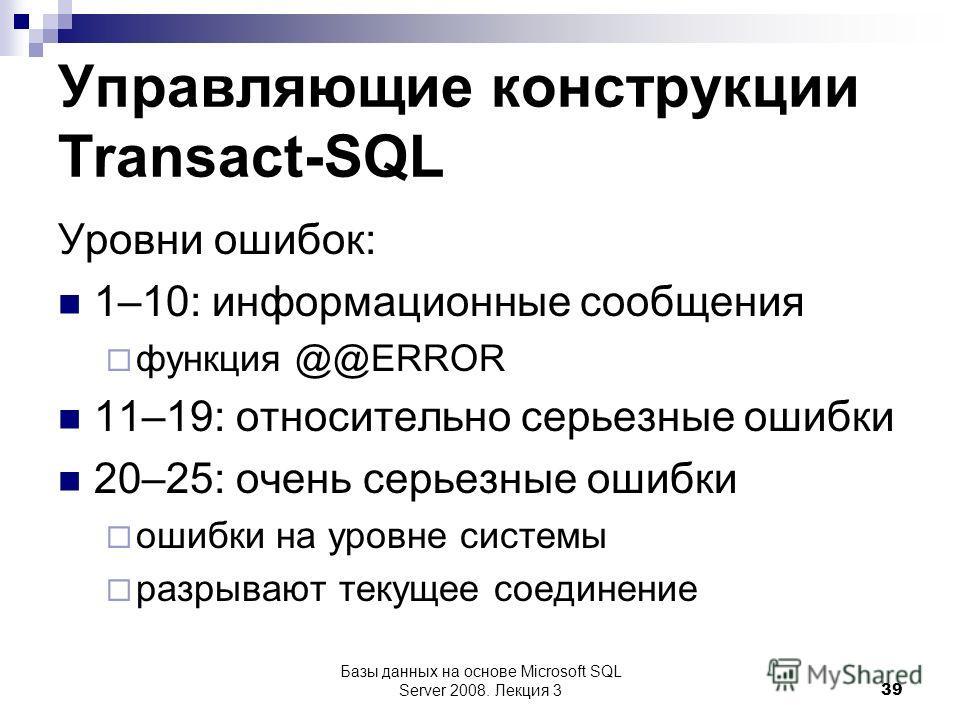 Управляющие конструкции Transact-SQL Уровни ошибок: 1–10: информационные сообщения функция @@ERROR 11–19: относительно серьезные ошибки 20–25: очень серьезные ошибки ошибки на уровне системы разрывают текущее соединение Базы данных на основе Microsof