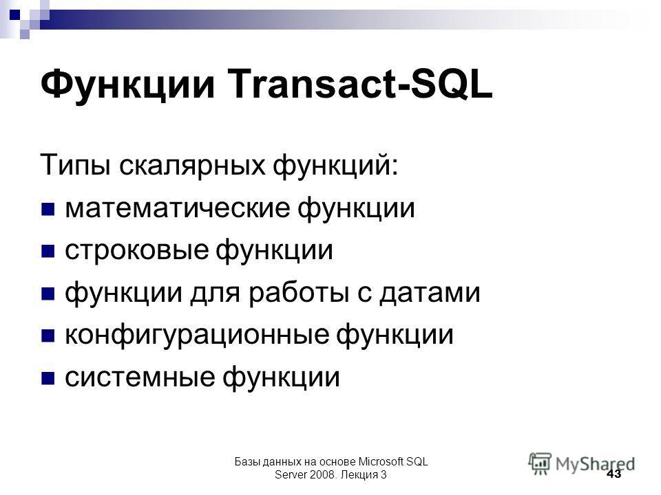 Функции Transact-SQL Типы скалярных функций: математические функции строковые функции функции для работы с датами конфигурационные функции системные функции Базы данных на основе Microsoft SQL Server 2008. Лекция 3 43