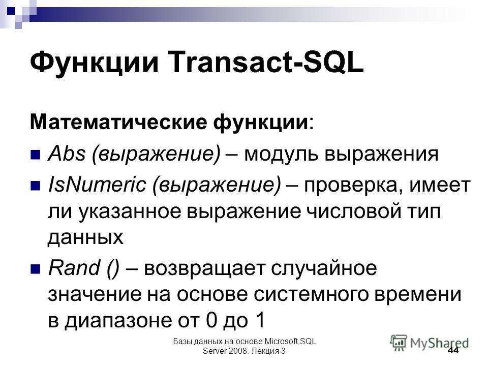 Функции Transact-SQL Математические функции: Abs (выражение) – модуль выражения IsNumeric (выражение) – проверка, имеет ли указанное выражение числовой тип данных Rand () – возвращает случайное значение на основе системного времени в диапазоне от 0 д