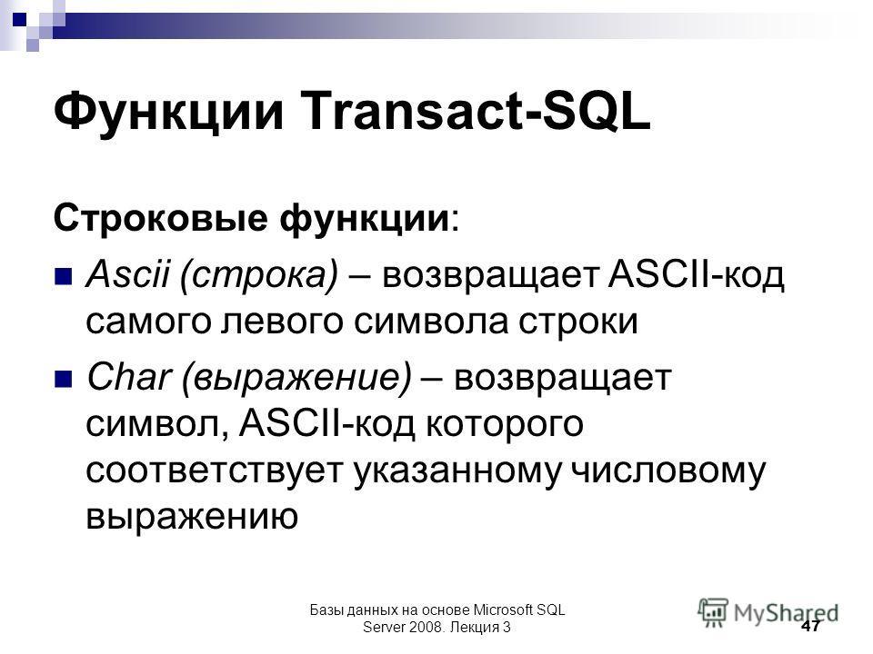 Функции Transact-SQL Строковые функции: Ascii (строка) – возвращает ASCII-код самого левого символа строки Char (выражение) – возвращает символ, ASCII-код которого соответствует указанному числовому выражению Базы данных на основе Microsoft SQL Serve