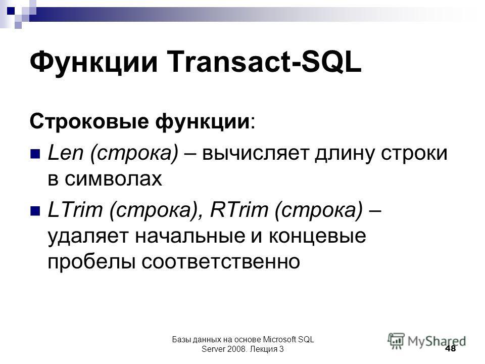 Функции Transact-SQL Строковые функции: Len (строка) – вычисляет длину строки в символах LTrim (строка), RTrim (строка) – удаляет начальные и концевые пробелы соответственно Базы данных на основе Microsoft SQL Server 2008. Лекция 3 48