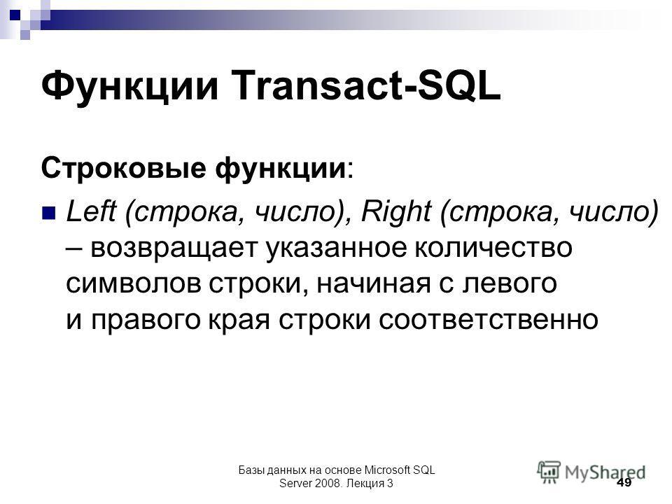 Функции Transact-SQL Строковые функции: Left (строка, число), Right (строка, число) – возвращает указанное количество символов строки, начиная с левого и правого края строки соответственно Базы данных на основе Microsoft SQL Server 2008. Лекция 3 49