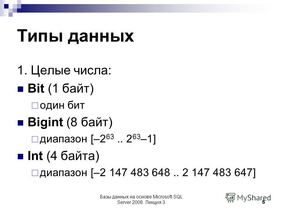 Типы данных 1. Целые числа: Bit (1 байт) один бит Bigint (8 байт) диапазон [–2 63.. 2 63 –1] Int (4 байта) диапазон [–2 147 483 648.. 2 147 483 647] Базы данных на основе Microsoft SQL Server 2008. Лекция 3 5