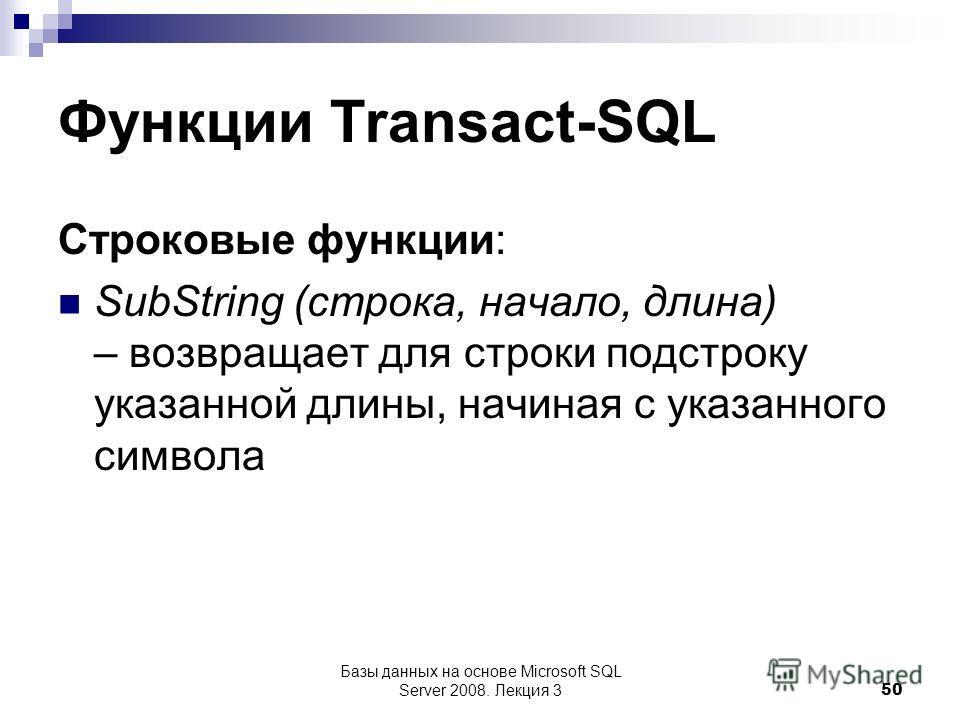 Функции Transact-SQL Строковые функции: SubString (строка, начало, длина) – возвращает для строки подстроку указанной длины, начиная с указанного символа Базы данных на основе Microsoft SQL Server 2008. Лекция 3 50