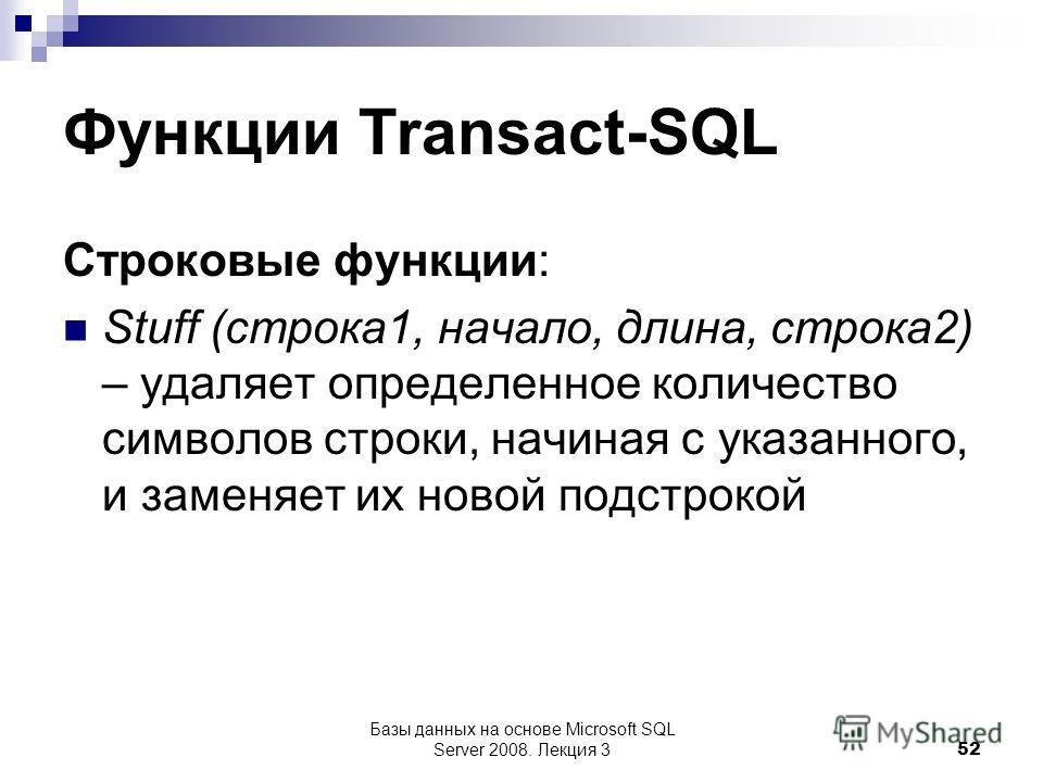 Функции Transact-SQL Строковые функции: Stuff (строка 1, начало, длина, строка 2) – удаляет определенное количество символов строки, начиная с указанного, и заменяет их новой подстрокой Базы данных на основе Microsoft SQL Server 2008. Лекция 3 52