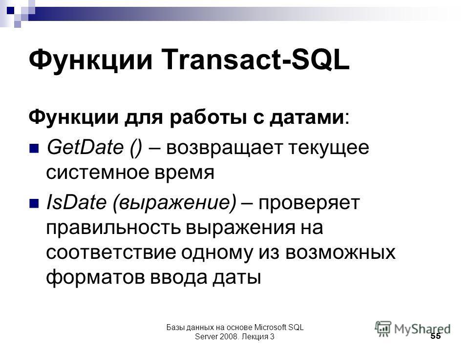 Функции Transact-SQL Функции для работы с датами: GetDate () – возвращает текущее системное время IsDate (выражение) – проверяет правильность выражения на соответствие одному из возможных форматов ввода даты Базы данных на основе Microsoft SQL Server