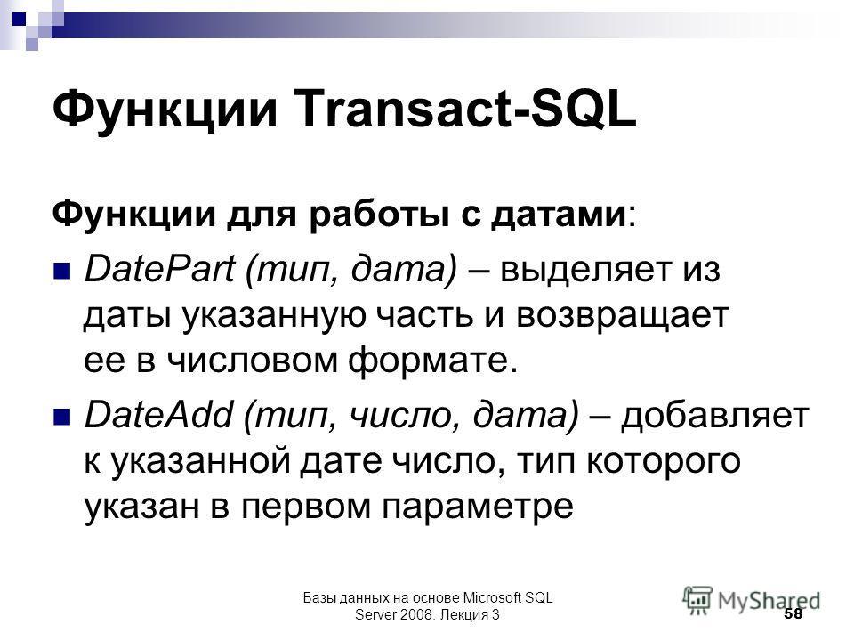 Функции Transact-SQL Функции для работы с датами: DatePart (тип, дата) – выделяет из даты указанную часть и возвращает ее в числовом формате. DateAdd (тип, число, дата) – добавляет к указанной дате число, тип которого указан в первом параметре Базы д