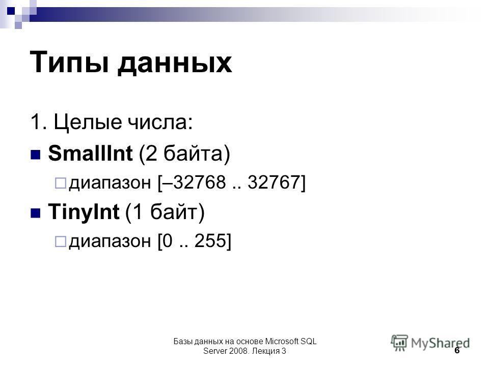Типы данных 1. Целые числа: SmallInt (2 байта) диапазон [–32768.. 32767] TinyInt (1 байт) диапазон [0.. 255] Базы данных на основе Microsoft SQL Server 2008. Лекция 3 6