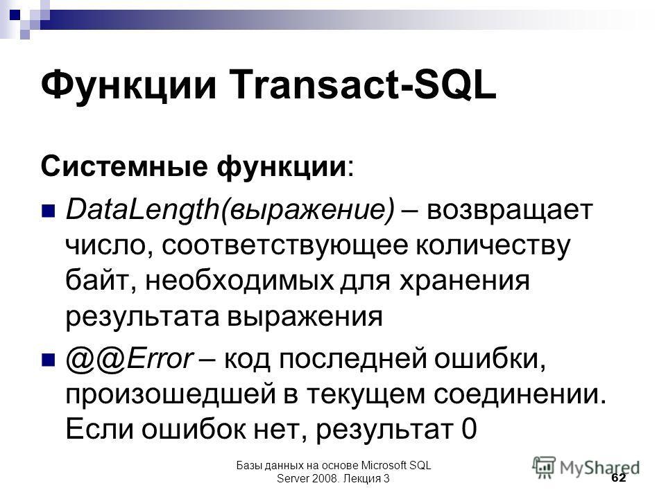 Функции Transact-SQL Системные функции: DataLength(выражение) – возвращает число, соответствующее количеству байт, необходимых для хранения результата выражения @@Error – код последней ошибки, произошедшей в текущем соединении. Если ошибок нет, резул