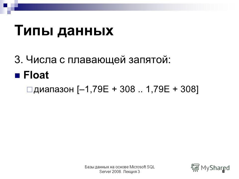 Типы данных 3. Числа с плавающей запятой: Float диапазон [–1,79E + 308.. 1,79E + 308] Базы данных на основе Microsoft SQL Server 2008. Лекция 3 8