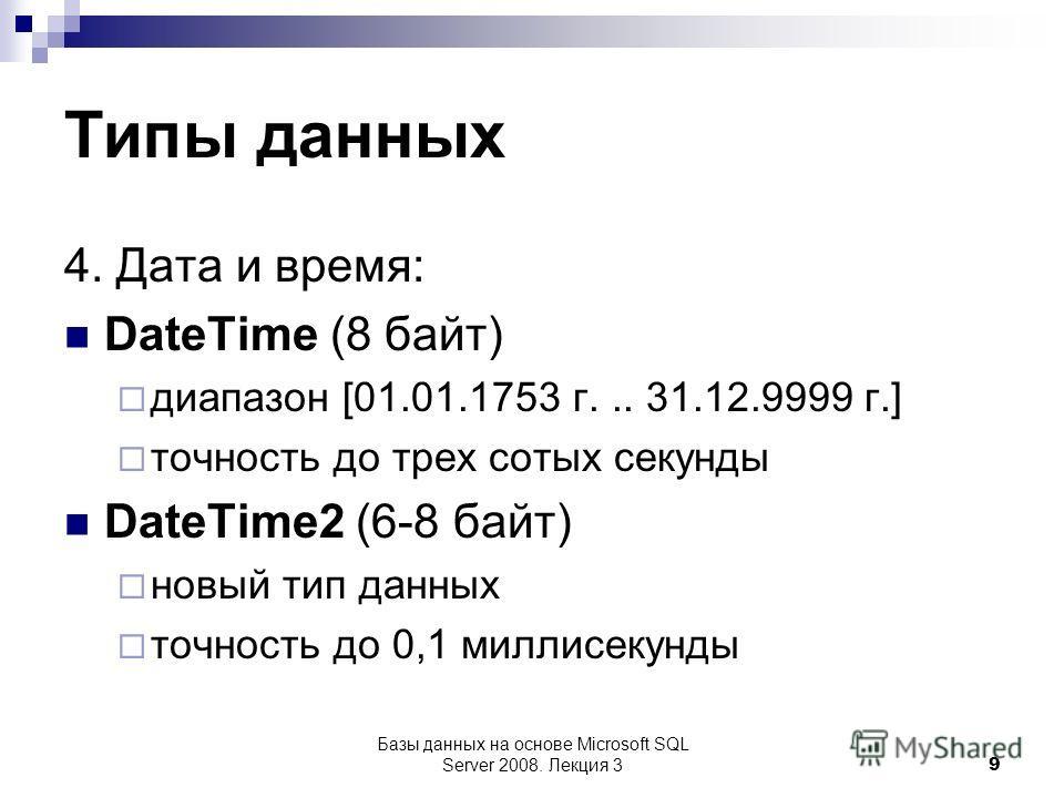 Типы данных 4. Дата и время: DateTime (8 байт) диапазон [01.01.1753 г... 31.12.9999 г.] точность до трех сотых секунды DateTime2 (6-8 байт) новый тип данных точность до 0,1 миллисекунды Базы данных на основе Microsoft SQL Server 2008. Лекция 3 9