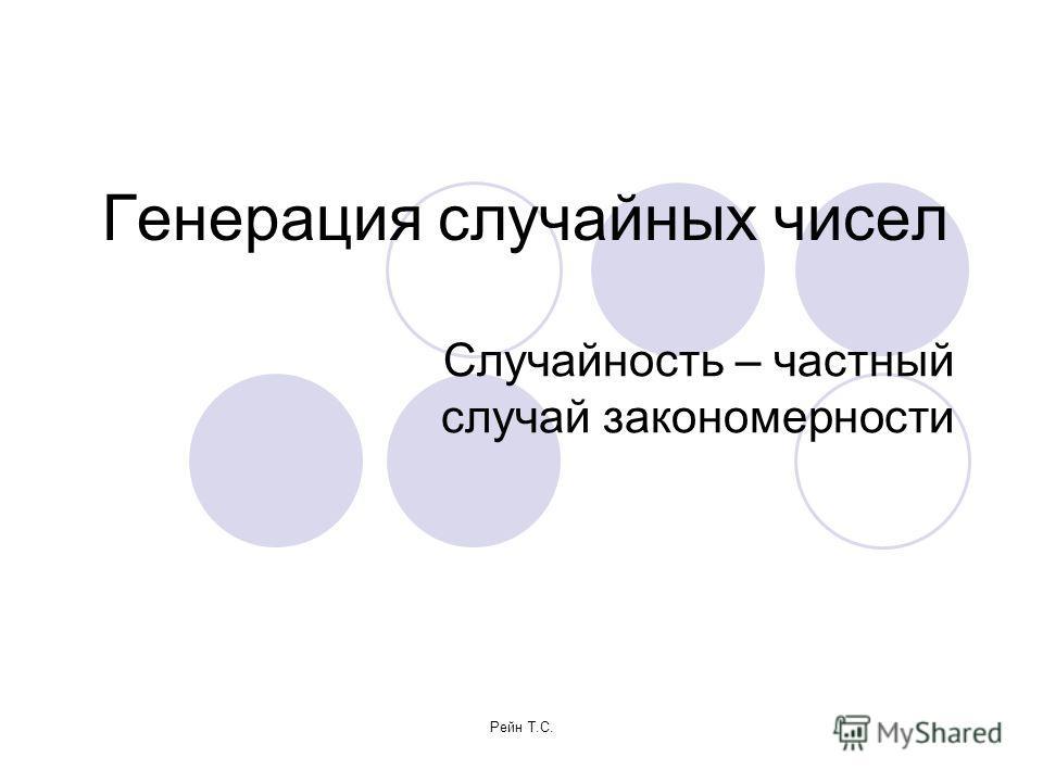 Рейн Т.С. Генерация случайных чисел Случайность – частный случай закономерности