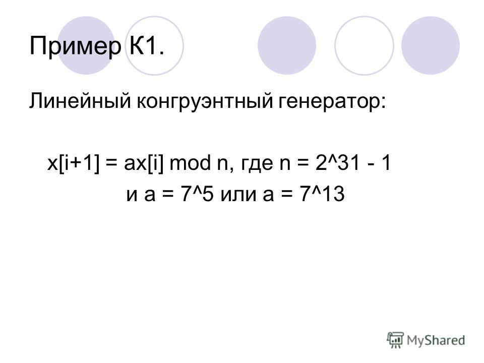 Пример К1. Линейный конгруэнтный генератор: x[i+1] = ax[i] mod n, где n = 2^31 - 1 и a = 7^5 или a = 7^13