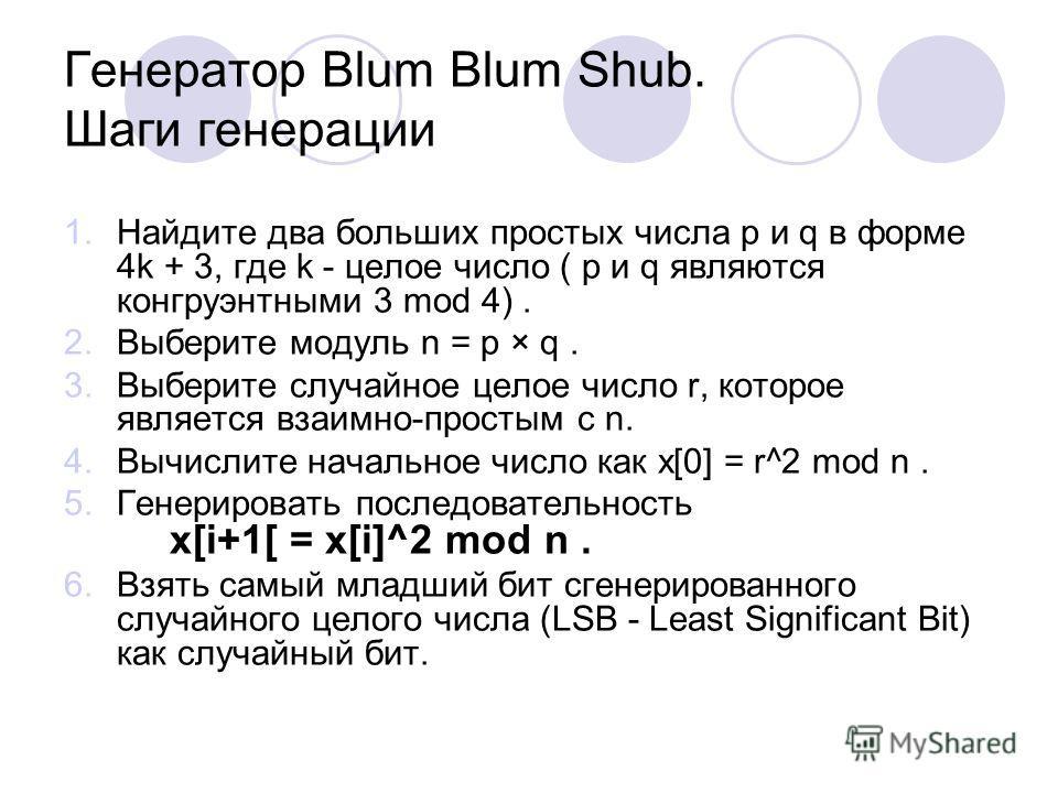 Генератор Blum Blum Shub. Шаги генерации 1. Найдите два больших простых числа p и q в форме 4k + 3, где k - целое число ( p и q являются конгруэнтными 3 mod 4). 2. Выберите модуль n = p × q. 3. Выберите случайное целое число r, которое является взаим