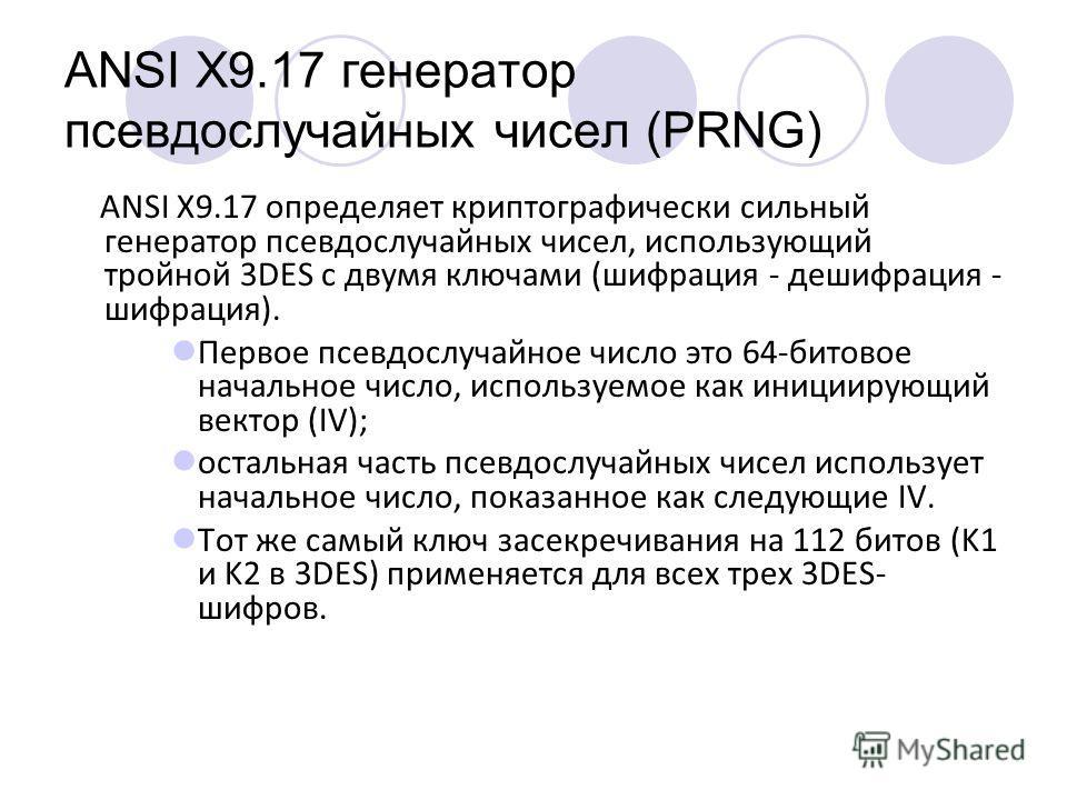 ANSI X9.17 генератор псевдослучайных чисел (PRNG) ANSI X9.17 определяет криптографический сильный генератор псевдослучайных чисел, использующий тройной 3DES с двумя ключами (шифрация - дешифрация - шифрация). Первое псевдослучайное число это 64-битов